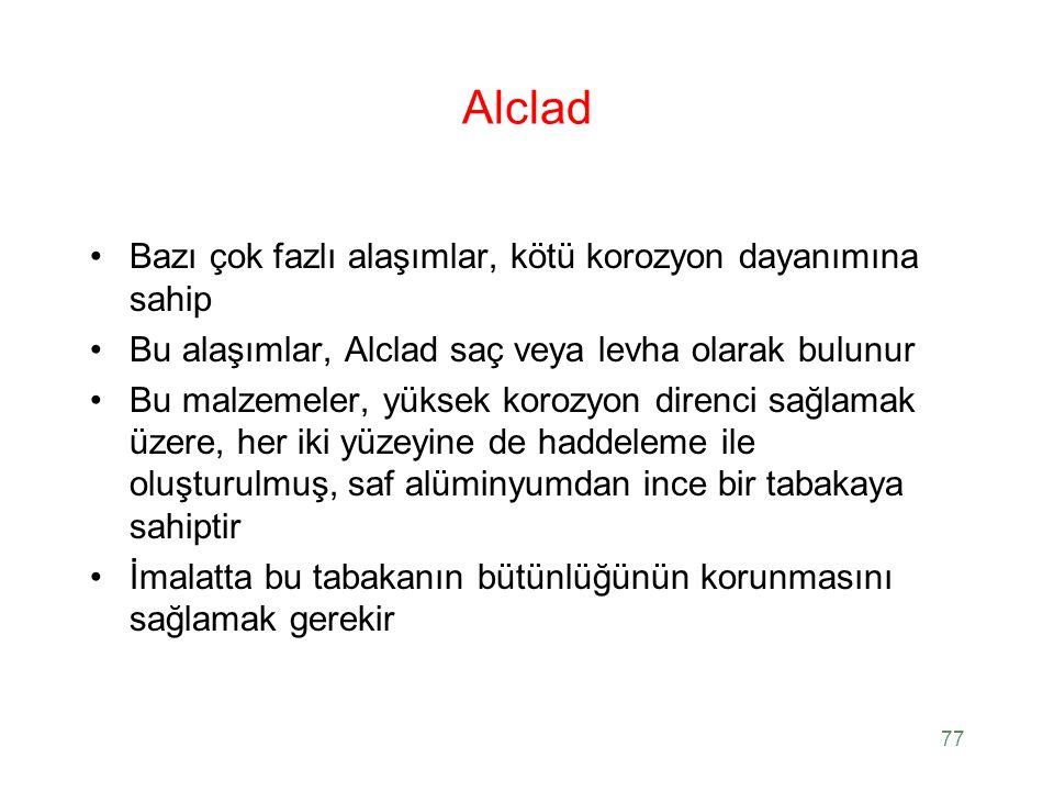 77 Alclad Bazı çok fazlı alaşımlar, kötü korozyon dayanımına sahip Bu alaşımlar, Alclad saç veya levha olarak bulunur Bu malzemeler, yüksek korozyon d