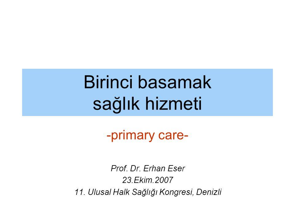 Birinci basamak sağlık hizmeti -primary care- Prof. Dr. Erhan Eser 23.Ekim.2007 11. Ulusal Halk Sağlığı Kongresi, Denizli