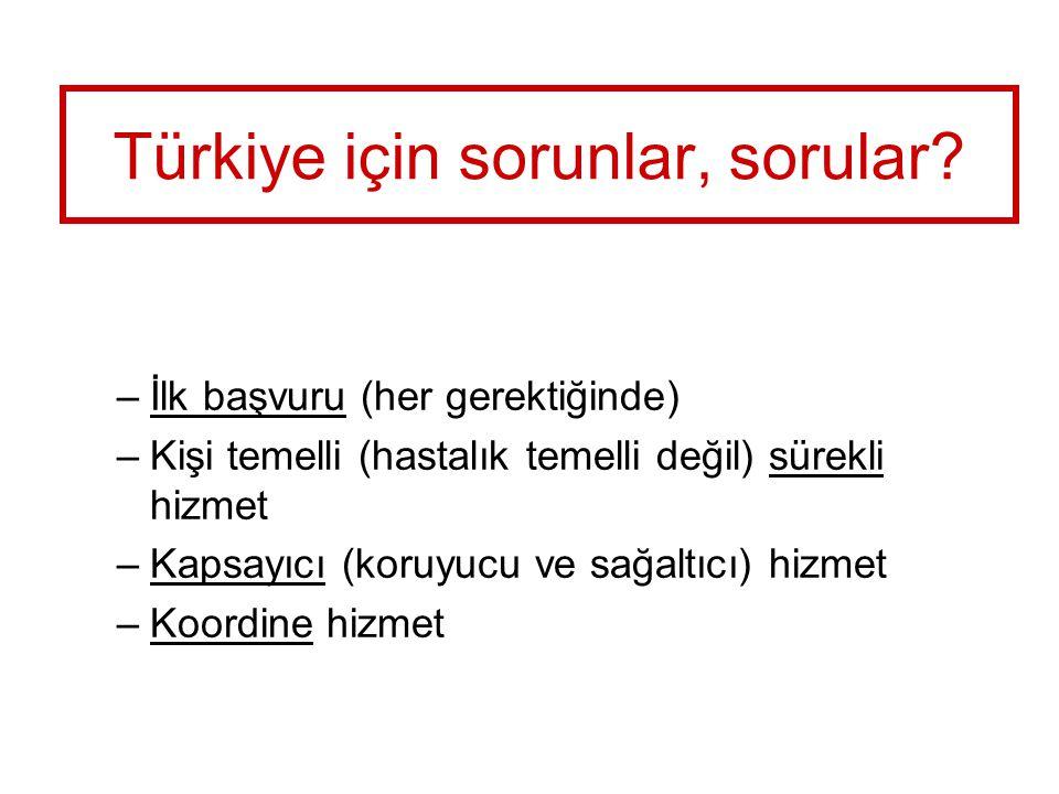 Türkiye için sorunlar, sorular? –İlk başvuru (her gerektiğinde) –Kişi temelli (hastalık temelli değil) sürekli hizmet –Kapsayıcı (koruyucu ve sağaltıc