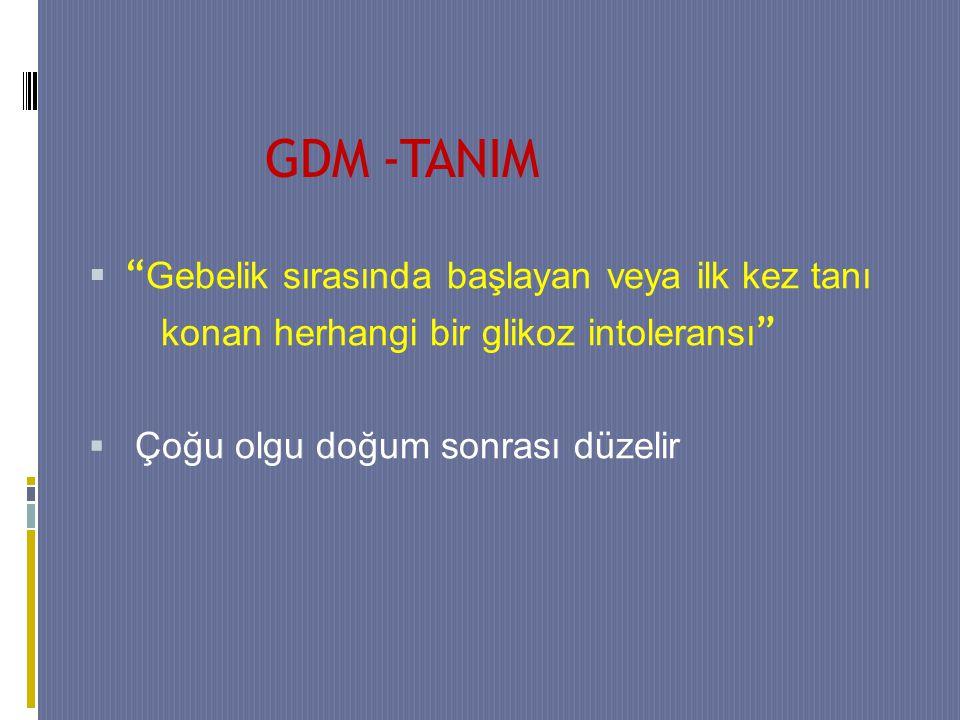 GDM -TANIM  Gebelik sırasında başlayan veya ilk kez tanı konan herhangi bir glikoz intoleransı  Çoğu olgu doğum sonrası düzelir
