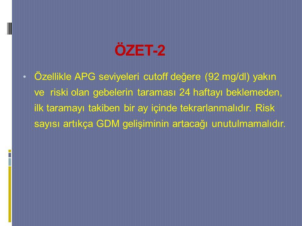 ÖZET-2 Özellikle APG seviyeleri cutoff değere (92 mg/dl) yakın ve riski olan gebelerin taraması 24 haftayı beklemeden, ilk taramayı takiben bir ay içinde tekrarlanmalıdır.