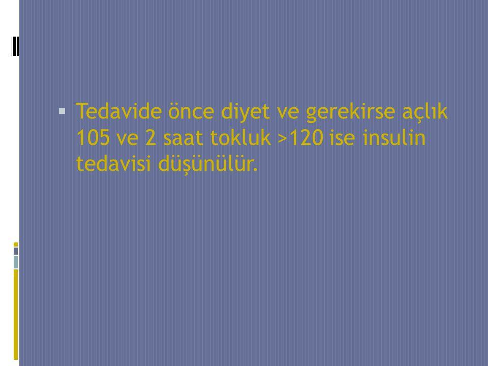  Tedavide önce diyet ve gerekirse açlık 105 ve 2 saat tokluk >120 ise insulin tedavisi düşünülür.