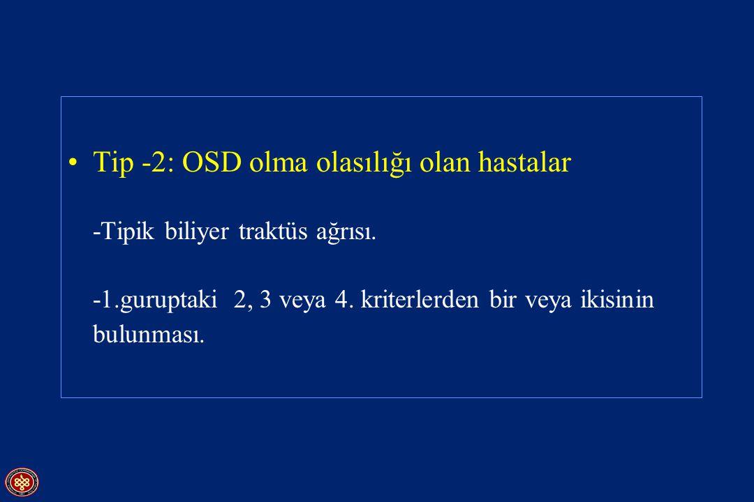 Tip -2: OSD olma olasılığı olan hastalar -Tipik biliyer traktüs ağrısı. -1.guruptaki 2, 3 veya 4. kriterlerden bir veya ikisinin bulunması.