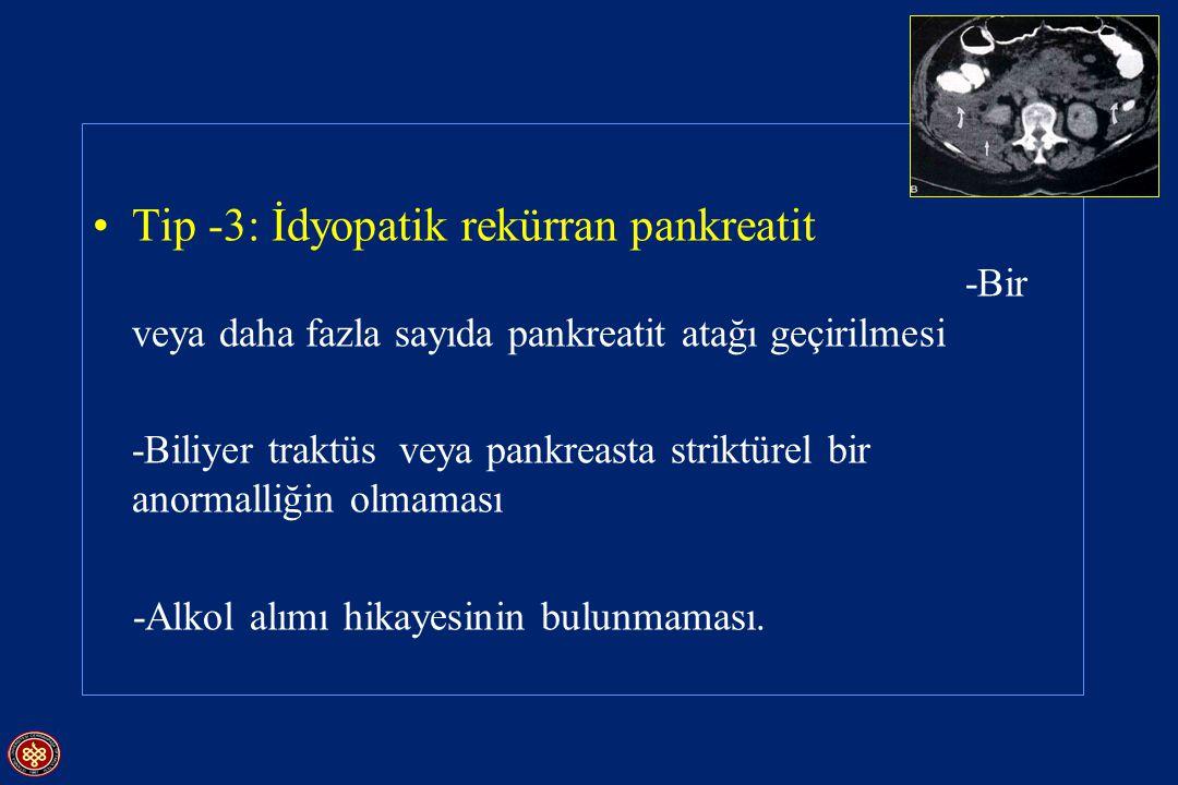 Tip -3: İdyopatik rekürran pankreatit -Bir veya daha fazla sayıda pankreatit atağı geçirilmesi -Biliyer traktüs veya pankreasta striktürel bir anormal