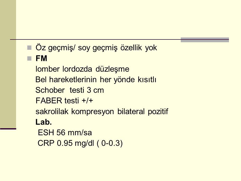 Öz geçmiş/ soy geçmiş özellik yok FM lomber lordozda düzleşme Bel hareketlerinin her yönde kısıtlı Schober testi 3 cm FABER testi +/+ sakrolilak kompresyon bilateral pozitif Lab.