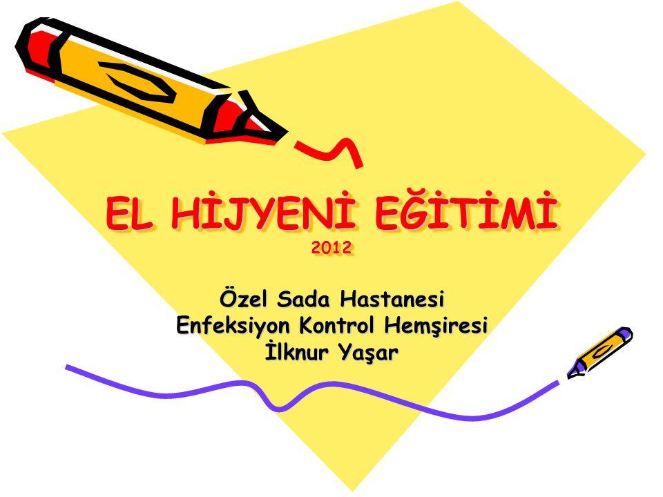 EL HİJYENİ EĞİTİMİ 2012 Özel Sada Hastanesi Enfeksiyon Kontrol Hemşiresi İlknur Yaşar
