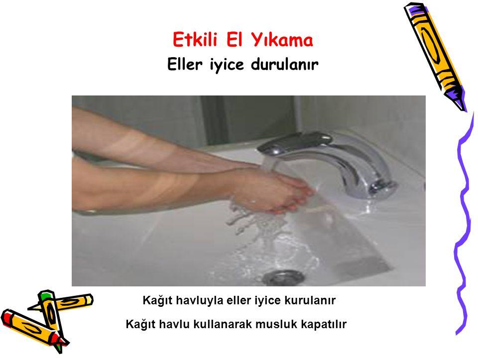 Etkili El Yıkama Eller iyice durulanır Kağıt havluyla eller iyice kurulanır Kağıt havlu kullanarak musluk kapatılır