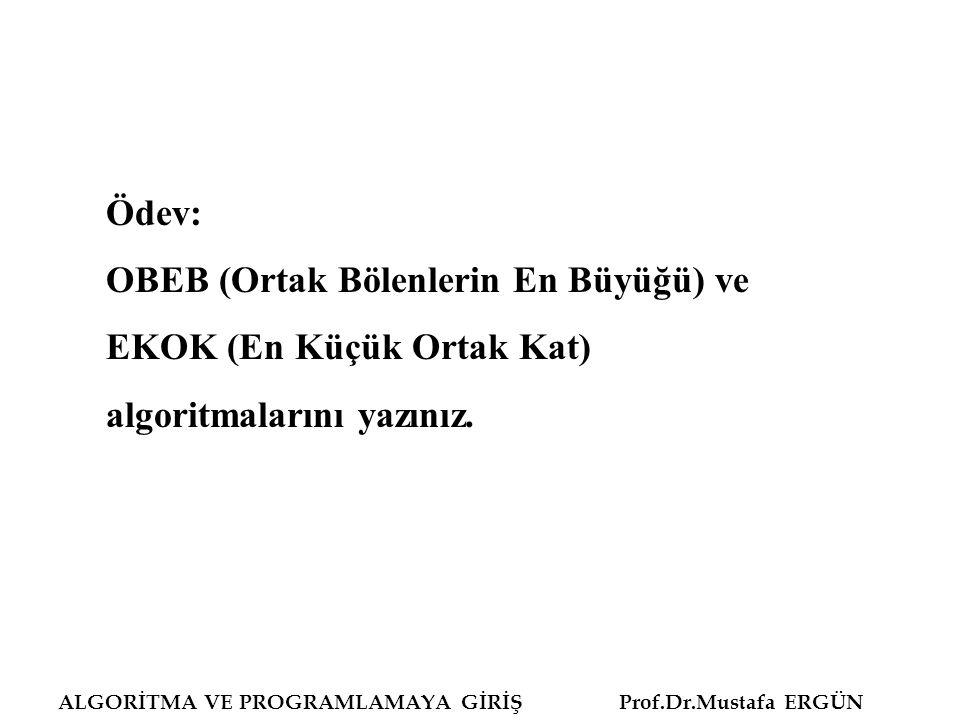 ALGORİTMA VE PROGRAMLAMAYA GİRİŞ Prof.Dr.Mustafa ERGÜN Ödev: OBEB (Ortak Bölenlerin En Büyüğü) ve EKOK (En Küçük Ortak Kat) algoritmalarını yazınız.
