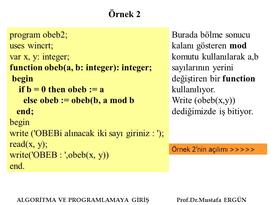 ALGORİTMA VE PROGRAMLAMAYA GİRİŞ Prof.Dr.Mustafa ERGÜN Function obeb (a,b), işlemdeki obeb (b,a mod b) yani (b,a).