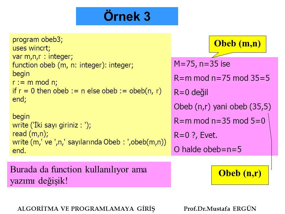 ALGORİTMA VE PROGRAMLAMAYA GİRİŞ Prof.Dr.Mustafa ERGÜN Program obeb4; uses wincrt; var m,n:integer; function gcd(m,n:integer):integer; var prev:integer; begin while m<>0 do begin prev:=m; m:=n mod m; n:=prev; end; gcd:=n end; begin writeln ( İki sayı giriniz : ); read (m,n); write (m, ve ,n, sayılarında Obeb : ,gcd(m,n)); end.