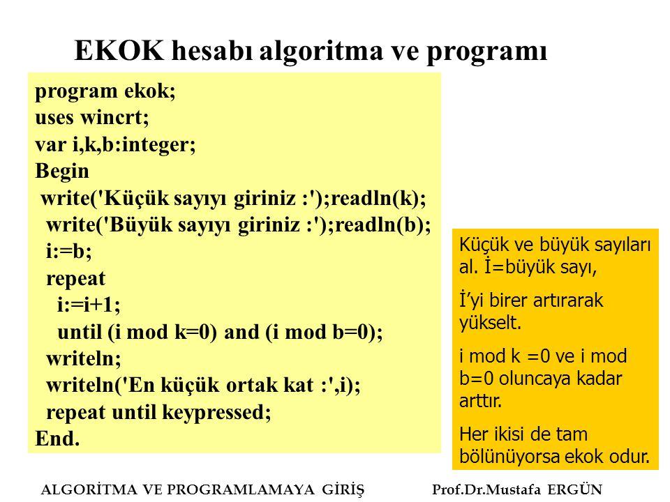 ALGORİTMA VE PROGRAMLAMAYA GİRİŞ Prof.Dr.Mustafa ERGÜN Program obebekok; uses wincrt; var m,n:integer; ekok:real; function gcd(m,n:integer):integer; var prev: integer; begin while m<>0 do begin prev:=m; m:=n mod m; n:=prev; end; gcd:=n end; begin writeln ( İki sayı giriniz : ); read (m,n); writeln (m, ve ,n, sayılarında Obeb : ,gcd(m,n)); ekok:=(m/gcd(m,n))*n; write (m, ve ,n, sayılarında Ekok : ,ekok:8:0) end.
