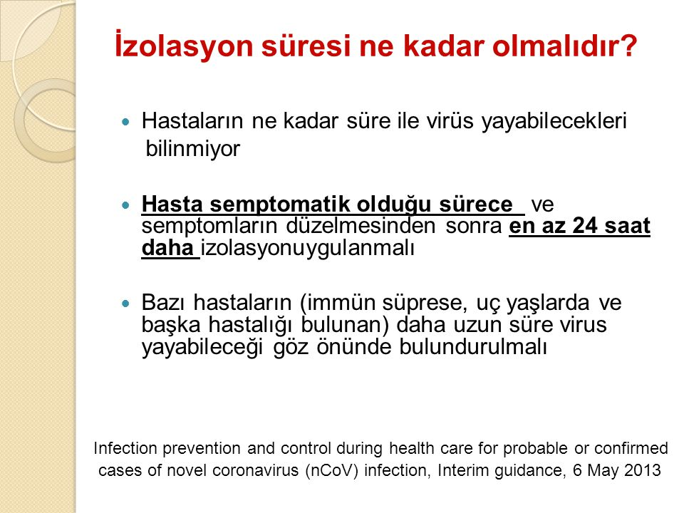 İzolasyon süresi ne kadar olmalıdır? Hastaların ne kadar süre ile virüs yayabilecekleri bilinmiyor Hasta semptomatik olduğu sürece ve semptomların düz