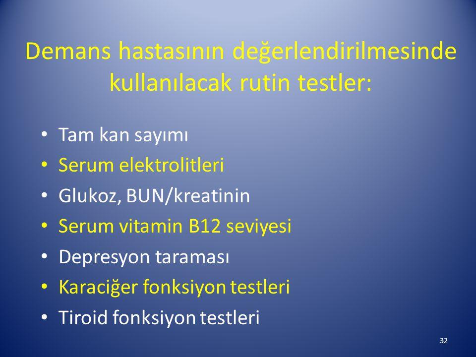 Demans hastasının değerlendirilmesinde kullanılacak rutin testler: Tam kan sayımı Serum elektrolitleri Glukoz, BUN/kreatinin Serum vitamin B12 seviyesi Depresyon taraması Karaciğer fonksiyon testleri Tiroid fonksiyon testleri 32