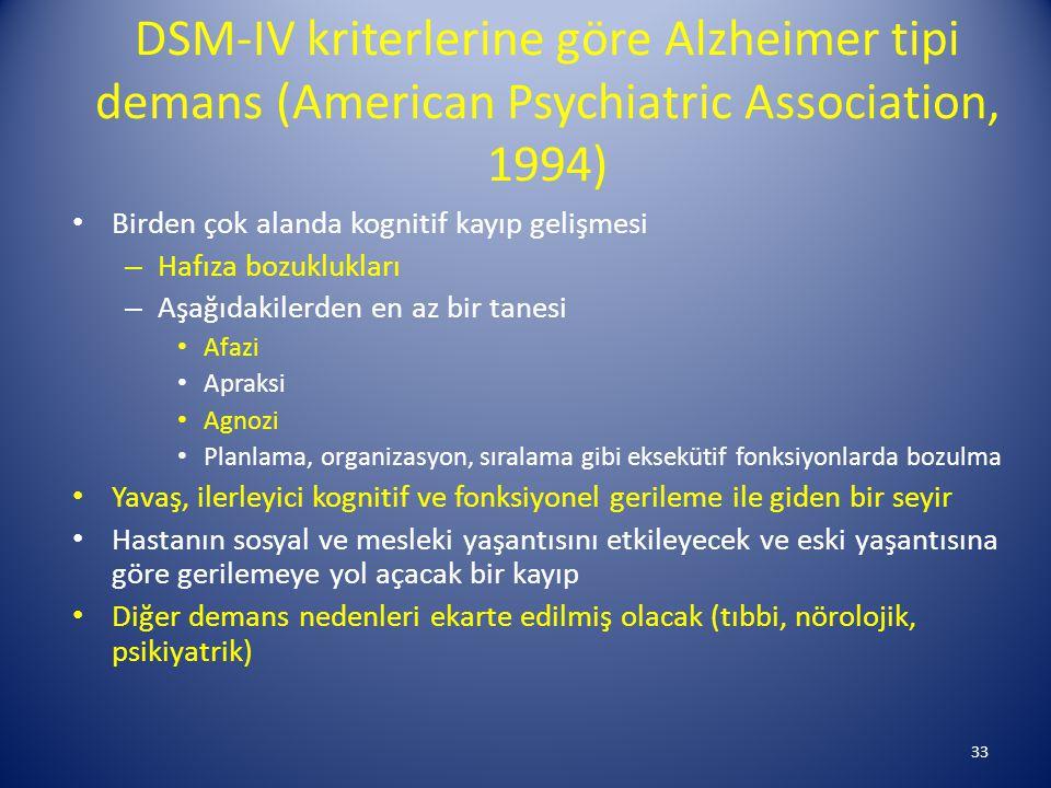 DSM-IV kriterlerine göre Alzheimer tipi demans (American Psychiatric Association, 1994) Birden çok alanda kognitif kayıp gelişmesi – Hafıza bozuklukları – Aşağıdakilerden en az bir tanesi Afazi Apraksi Agnozi Planlama, organizasyon, sıralama gibi eksekütif fonksiyonlarda bozulma Yavaş, ilerleyici kognitif ve fonksiyonel gerileme ile giden bir seyir Hastanın sosyal ve mesleki yaşantısını etkileyecek ve eski yaşantısına göre gerilemeye yol açacak bir kayıp Diğer demans nedenleri ekarte edilmiş olacak (tıbbi, nörolojik, psikiyatrik) 33
