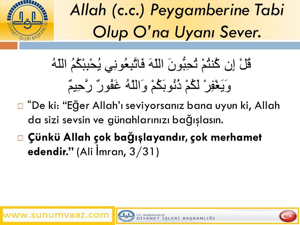 قُلْ إِن كُنتُمْ تُحِبُّونَ اللّهَ فَاتَّبِعُونِي يُحْبِبْكُمُ اللّهُ وَيَغْفِرْ لَكُمْ ذُنُوبَكُمْ وَاللّهُ غَفُورٌ رَّحِيمٌ  De ki: E ğ er Allah'ı seviyorsanız bana uyun ki, Allah da sizi sevsin ve günahlarınızı ba ğ ışlasın.