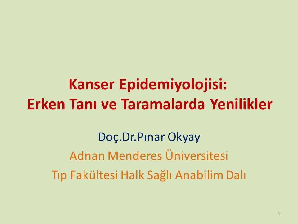 Kanser Epidemiyolojisi: Erken Tanı ve Taramalarda Yenilikler Doç.Dr.Pınar Okyay Adnan Menderes Üniversitesi Tıp Fakültesi Halk Sağlı Anabilim Dalı 1