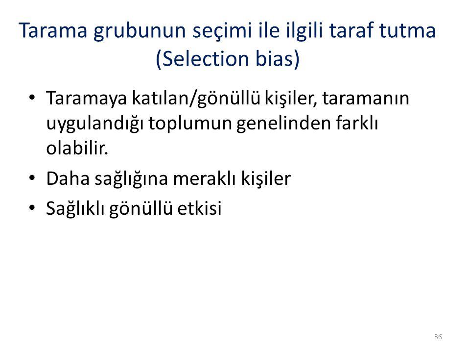 Tarama grubunun seçimi ile ilgili taraf tutma (Selection bias) Taramaya katılan/gönüllü kişiler, taramanın uygulandığı toplumun genelinden farklı olab