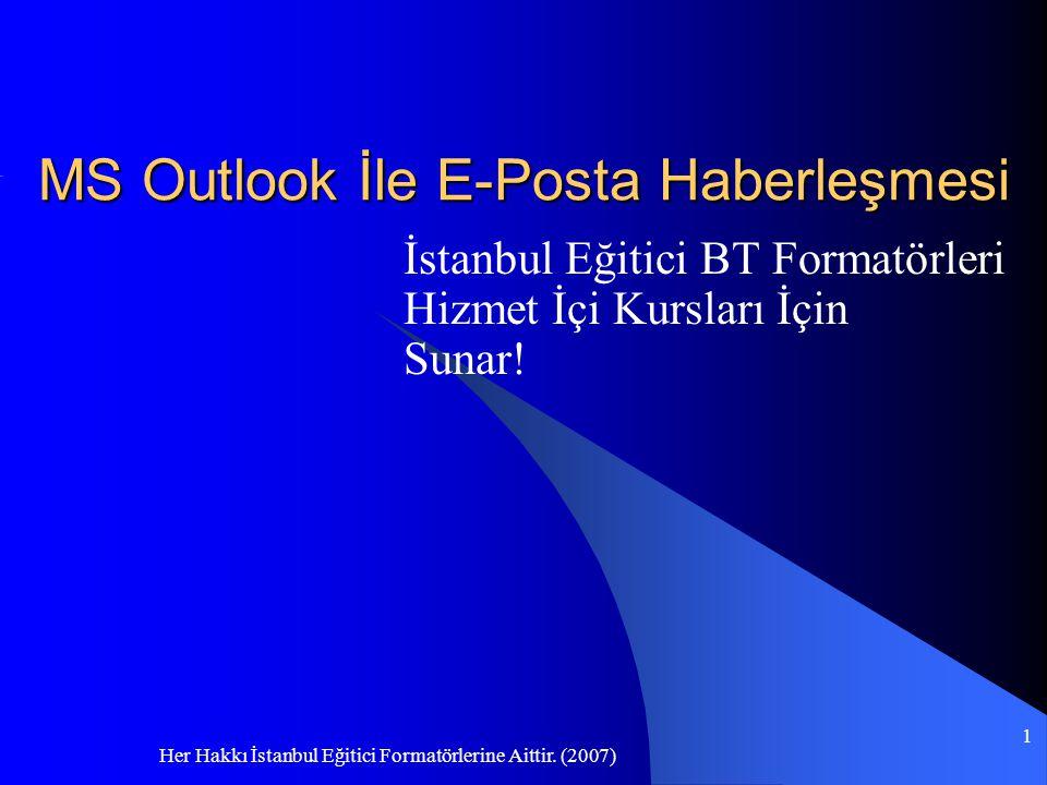 Her Hakkı İstanbul Eğitici Formatörlerine Aittir. (2007) 1 MS Outlook İle E-Posta Haberleşmesi İstanbul Eğitici BT Formatörleri Hizmet İçi Kursları İç