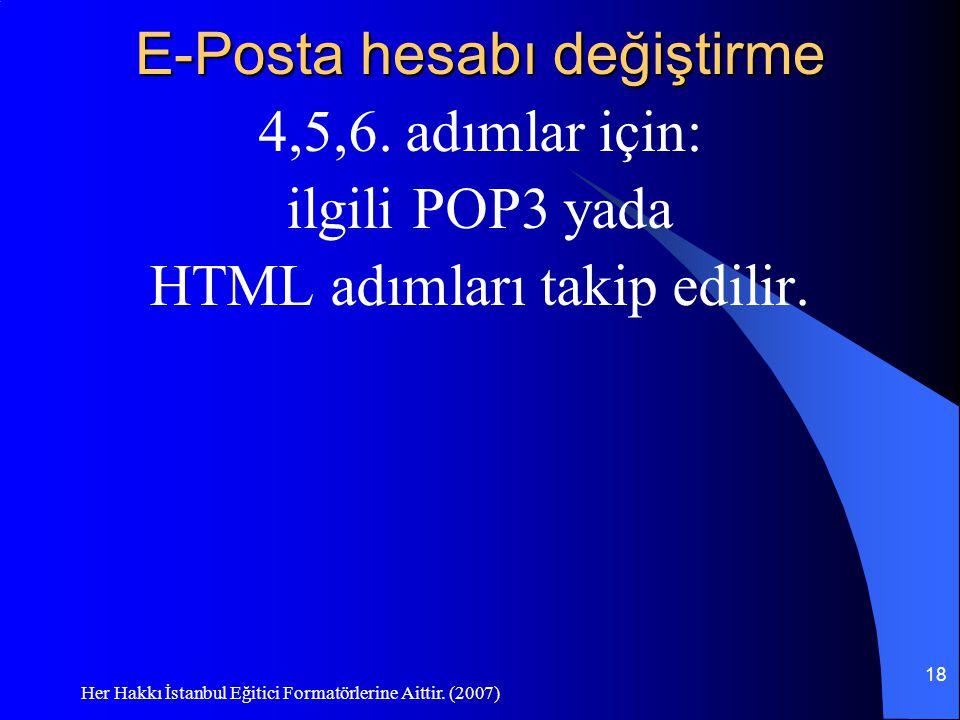 Her Hakkı İstanbul Eğitici Formatörlerine Aittir. (2007) 18 E-Posta hesabı değiştirme 4,5,6. adımlar için: ilgili POP3 yada HTML adımları takip edilir