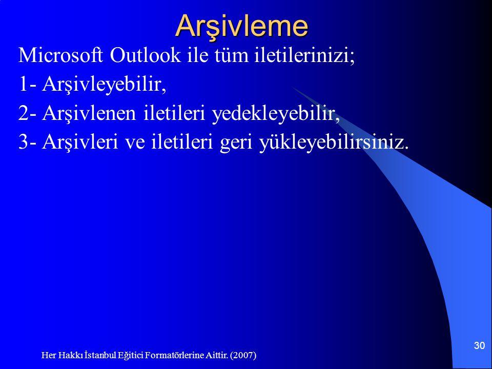 Her Hakkı İstanbul Eğitici Formatörlerine Aittir. (2007) 30Arşivleme Microsoft Outlook ile tüm iletilerinizi; 1- Arşivleyebilir, 2- Arşivlenen iletile