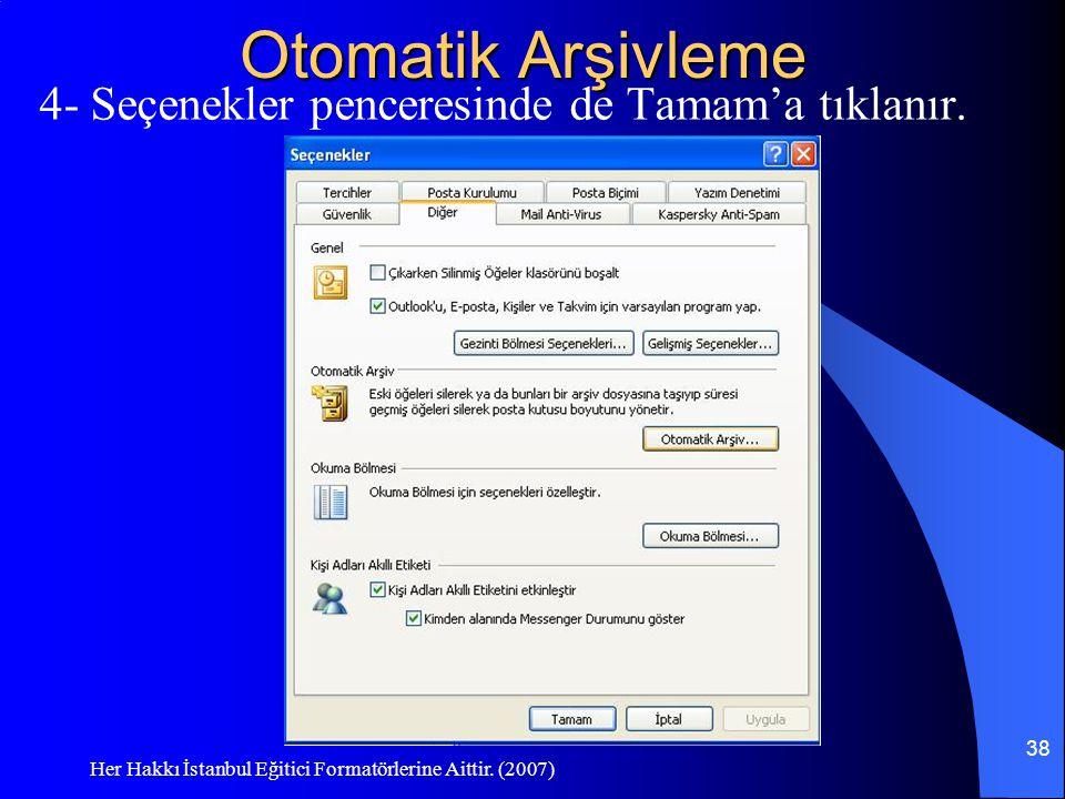 Her Hakkı İstanbul Eğitici Formatörlerine Aittir. (2007) 38 Otomatik Arşivleme 4- Seçenekler penceresinde de Tamam'a tıklanır.