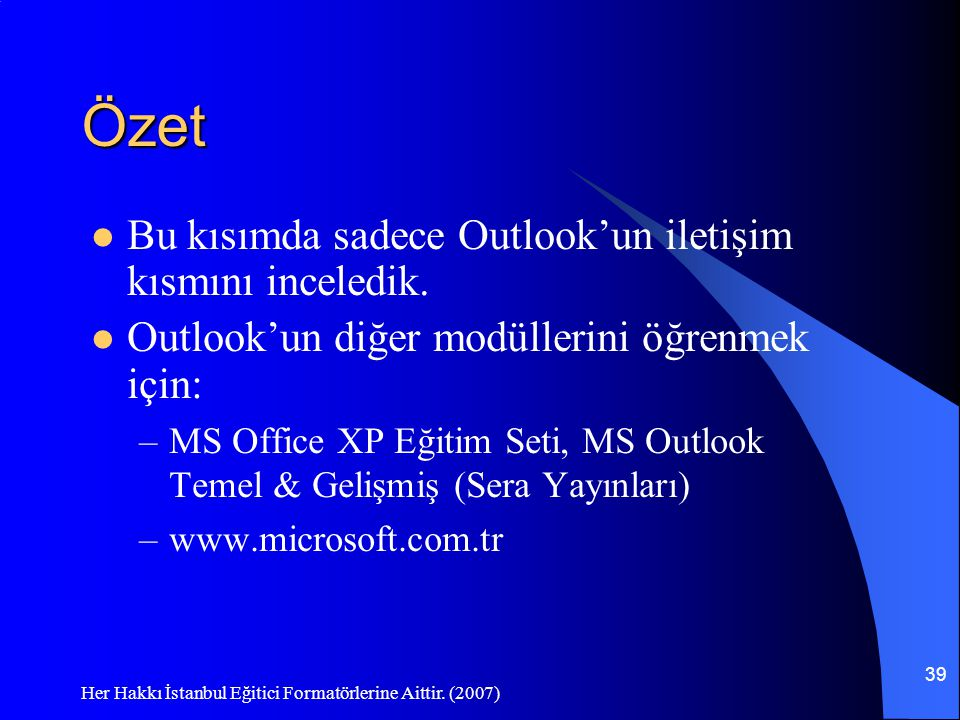 Her Hakkı İstanbul Eğitici Formatörlerine Aittir. (2007) 39 Özet Bu kısımda sadece Outlook'un iletişim kısmını inceledik. Outlook'un diğer modüllerini