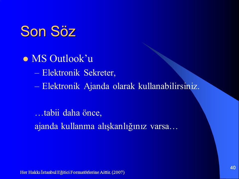 Her Hakkı İstanbul Eğitici Formatörlerine Aittir. (2007) 40 Son Söz MS Outlook'u –Elektronik Sekreter, –Elektronik Ajanda olarak kullanabilirsiniz. …t