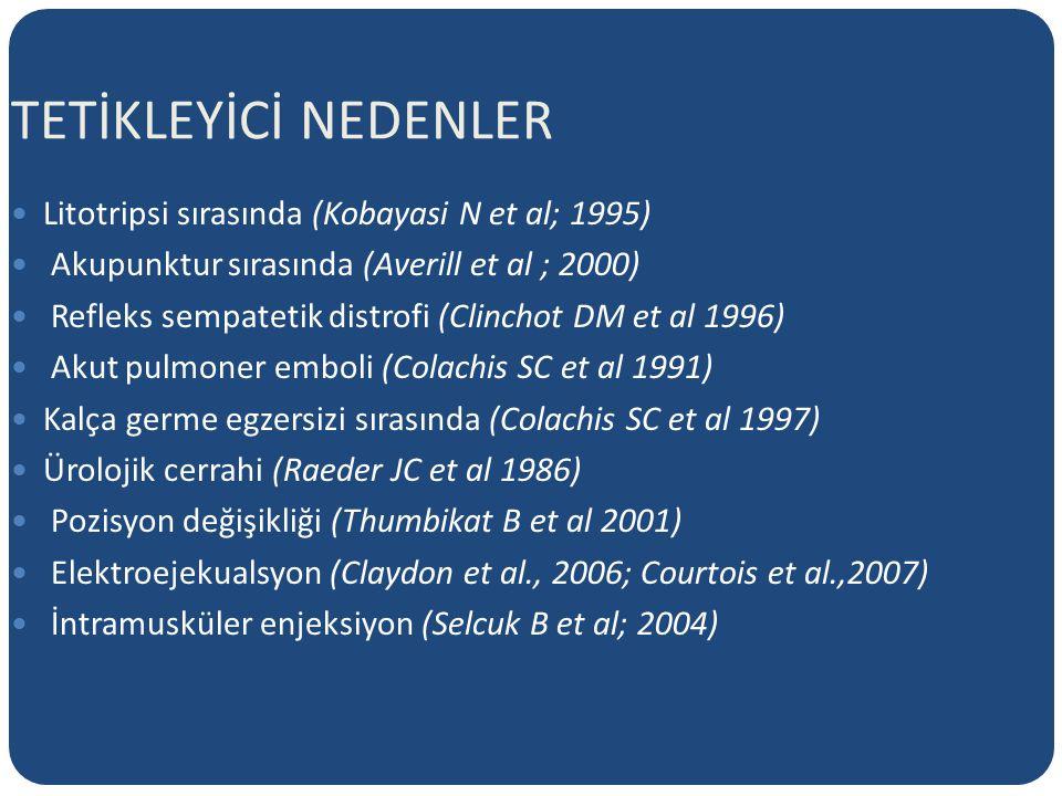 TETİKLEYİCİ NEDENLER Litotripsi sırasında (Kobayasi N et al; 1995) Akupunktur sırasında (Averill et al ; 2000) Refleks sempatetik distrofi (Clinchot DM et al 1996) Akut pulmoner emboli (Colachis SC et al 1991) Kalça germe egzersizi sırasında (Colachis SC et al 1997) Ürolojik cerrahi (Raeder JC et al 1986) Pozisyon değişikliği (Thumbikat B et al 2001) Elektroejekualsyon (Claydon et al., 2006; Courtois et al.,2007) İntramusküler enjeksiyon (Selcuk B et al; 2004)