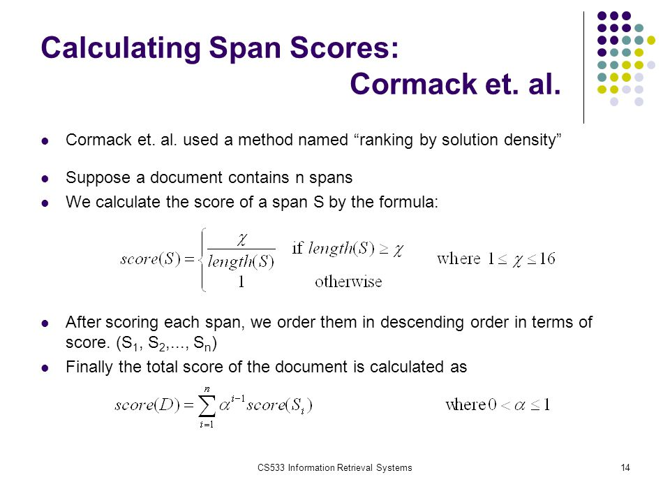 "CS533 Information Retrieval Systems14 Calculating Span Scores: Cormack et. al. Cormack et. al. used a method named ""ranking by solution density"" Suppo"