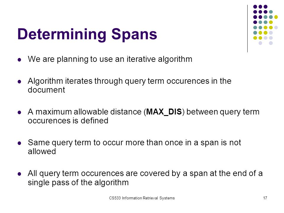 CS533 Information Retrieval Systems17 Determining Spans We are planning to use an iterative algorithm Algorithm iterates through query term occurences in the document A maximum allowable distance ( MAX_DIS) between query term occurences is defined Same query term to occur more than once in a span is not allowed All query term occurences are covered by a span at the end of a single pass of the algorithm