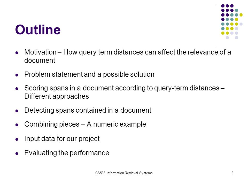 CS533 Information Retrieval Systems3 Motivation In conventional IR Systems documents are retrieved and ranked according to their relevance to a query using the tf-idf approach: But, the relevance of a document to a query should increase when distance between query-terms in the document decreases.