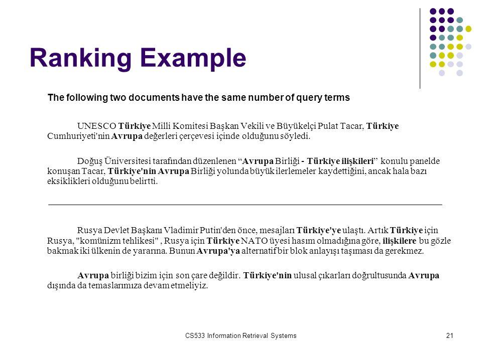 CS533 Information Retrieval Systems21 Ranking Example The following two documents have the same number of query terms UNESCO Türkiye Milli Komitesi Başkan Vekili ve Büyükelçi Pulat Tacar, Türkiye Cumhuriyeti nin Avrupa değerleri çerçevesi içinde olduğunu söyledi.