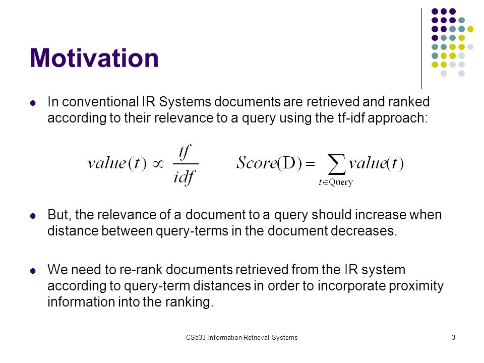 CS533 Information Retrieval Systems24 Input Data We will use Bilkent Information Retrieval Group 2006 queries run on Milliyet 2001-2005 documents as data Number of documents: 408,305 Average article size: 234 tokens Total database size: 800MB Number of evaluated queries: 52 Avg.