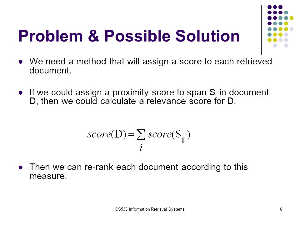 CS533 Information Retrieval Systems6 Problem & Possible Solution We need a method that will assign a score to each retrieved document. If we could ass