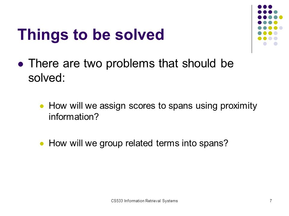CS533 Information Retrieval Systems7 Things to be solved There are two problems that should be solved: How will we assign scores to spans using proxim
