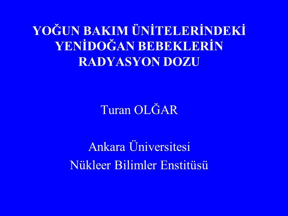 YOĞUN BAKIM ÜNİTELERİNDEKİ YENİDOĞAN BEBEKLERİN RADYASYON DOZU Turan OLĞAR Ankara Üniversitesi Nükleer Bilimler Enstitüsü