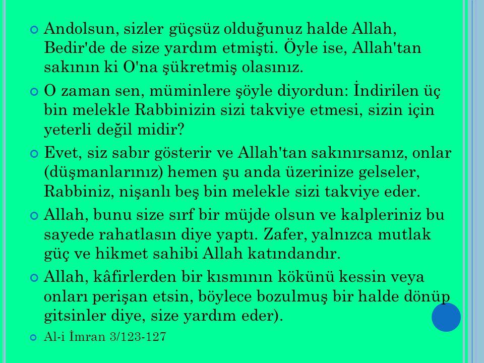 Andolsun, sizler güçsüz olduğunuz halde Allah, Bedir'de de size yardım etmişti. Öyle ise, Allah'tan sakının ki O'na şükretmiş olasınız. O zaman sen, m