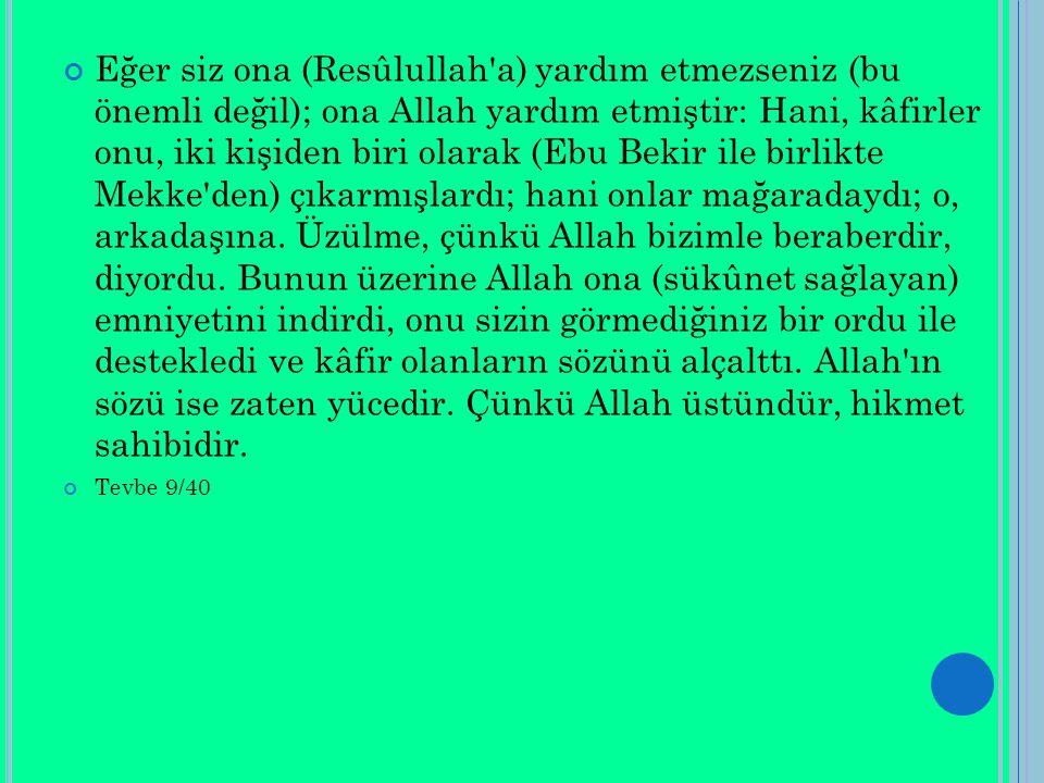 Eğer siz ona (Resûlullah a) yardım etmezseniz (bu önemli değil); ona Allah yardım etmiştir: Hani, kâfirler onu, iki kişiden biri olarak (Ebu Bekir ile birlikte Mekke den) çıkarmışlardı; hani onlar mağaradaydı; o, arkadaşına.
