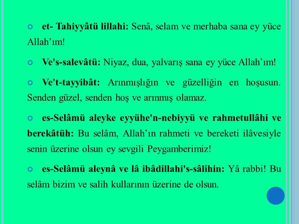 et- Tahiyyâtü lillahi: Senâ, selam ve merhaba sana ey yüce Allah'ım! Ve's-salevâtü: Niyaz, dua, yalvarış sana ey yüce Allah'ım! Ve't-tayyibât: Arınmış