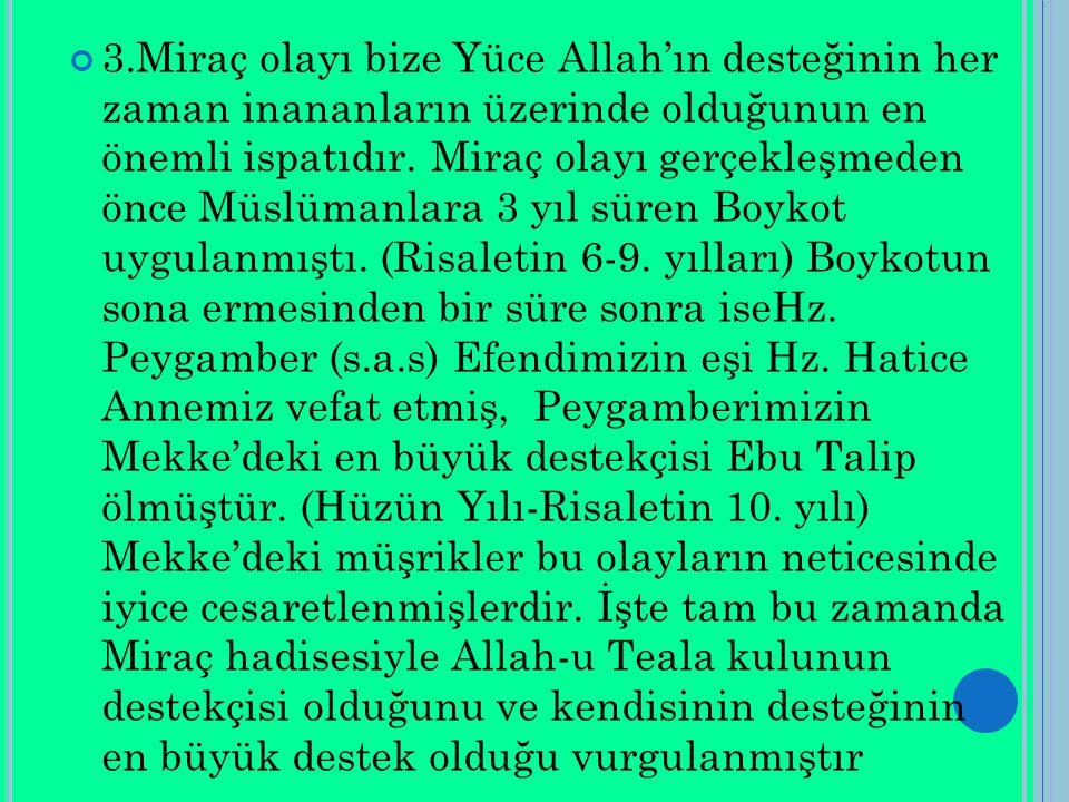 3.Miraç olayı bize Yüce Allah'ın desteğinin her zaman inananların üzerinde olduğunun en önemli ispatıdır. Miraç olayı gerçekleşmeden önce Müslümanlara