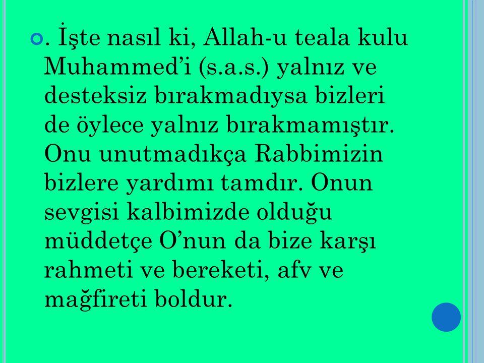 . İşte nasıl ki, Allah-u teala kulu Muhammed'i (s.a.s.) yalnız ve desteksiz bırakmadıysa bizleri de öylece yalnız bırakmamıştır. Onu unutmadıkça Rabbi