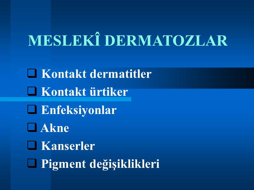 MESLEKÎ DERMATOZLAR  Kontakt dermatitler  Kontakt ürtiker  Enfeksiyonlar  Akne  Kanserler  Pigment değişiklikleri