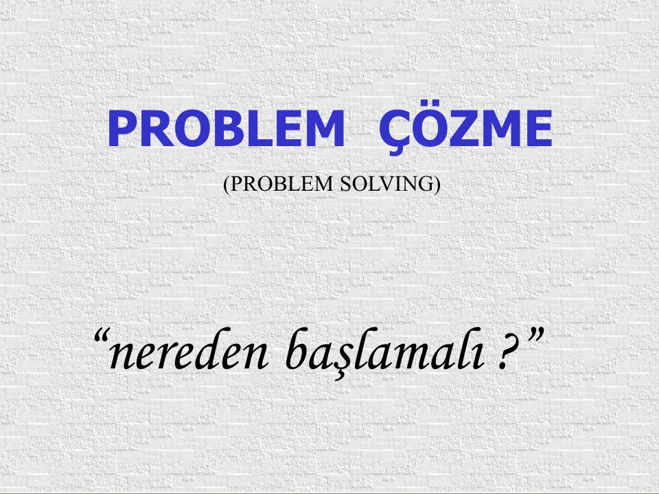 "PROBLEM ÇÖZME (PROBLEM SOLVING) ""nereden başlamalı ?"""
