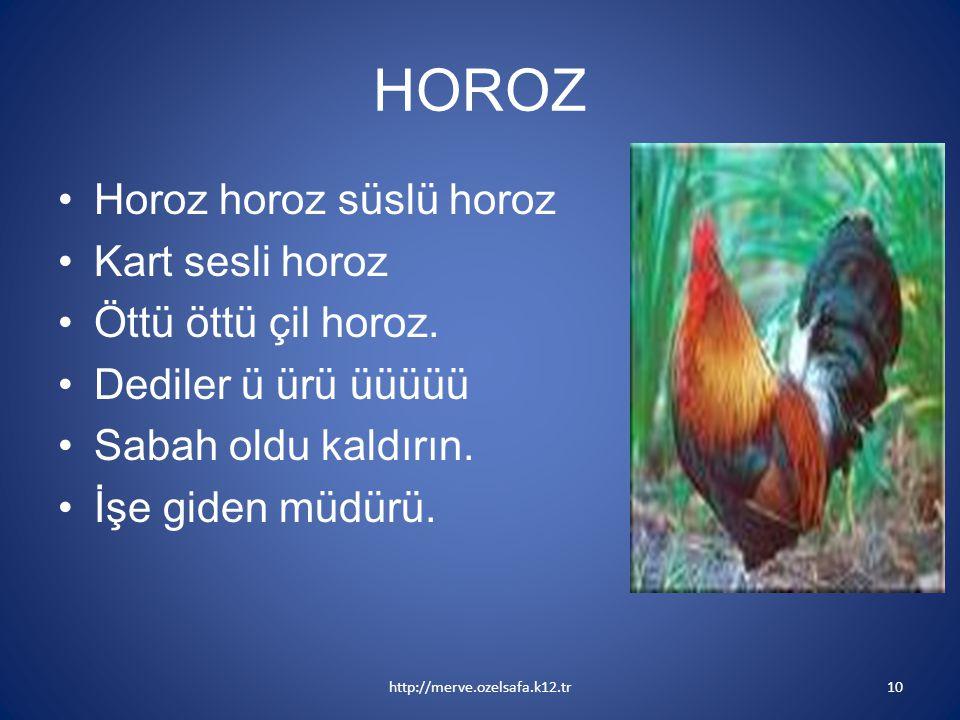 HOROZ Horoz horoz süslü horoz Kart sesli horoz Öttü öttü çil horoz. Dediler ü ürü üüüüü Sabah oldu kaldırın. İşe giden müdürü. http://merve.ozelsafa.k