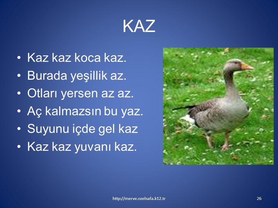 KAZ Kaz kaz koca kaz. Burada yeşillik az. Otları yersen az az. Aç kalmazsın bu yaz. Suyunu içde gel kaz Kaz kaz yuvanı kaz. http://merve.ozelsafa.k12.