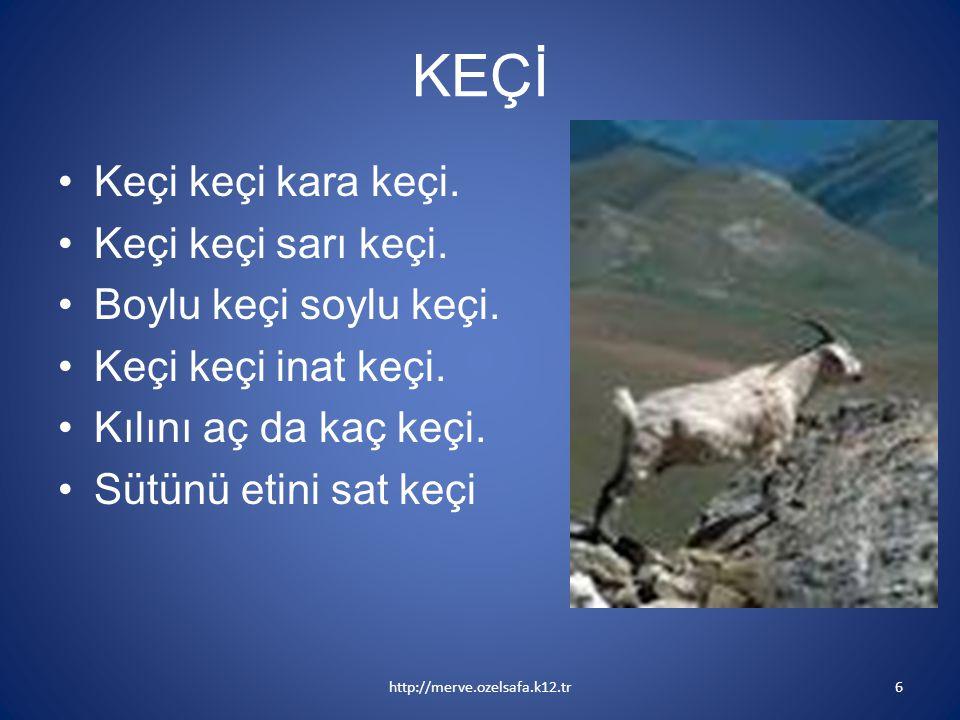 KEÇİ Keçi keçi kara keçi. Keçi keçi sarı keçi. Boylu keçi soylu keçi. Keçi keçi inat keçi. Kılını aç da kaç keçi. Sütünü etini sat keçi http://merve.o