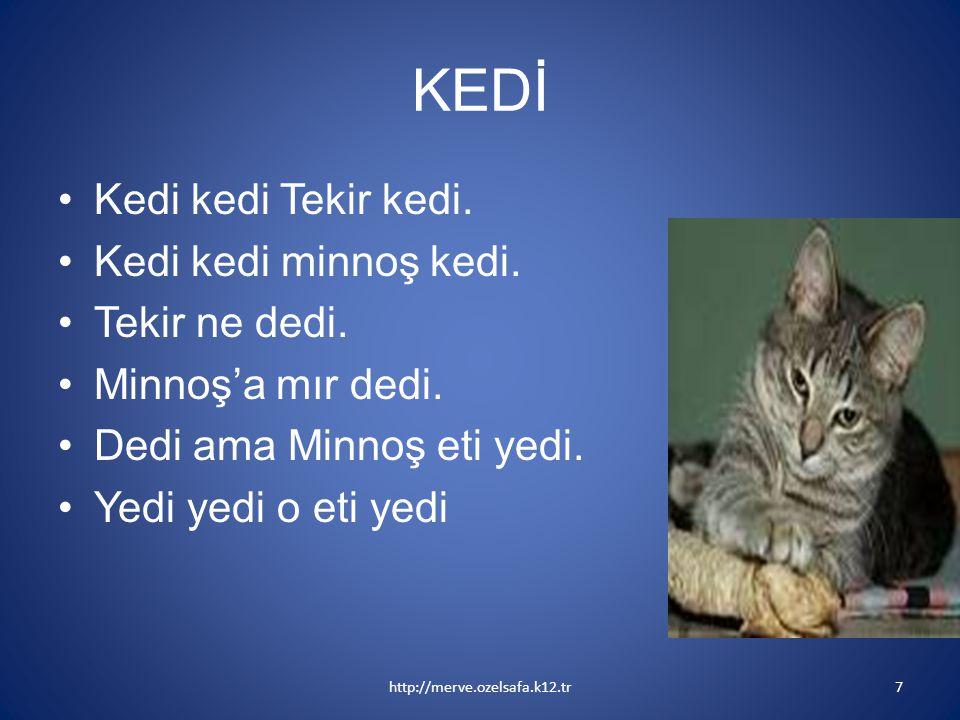 KEDİ Kedi kedi Tekir kedi. Kedi kedi minnoş kedi. Tekir ne dedi. Minnoş'a mır dedi. Dedi ama Minnoş eti yedi. Yedi yedi o eti yedi http://merve.ozelsa