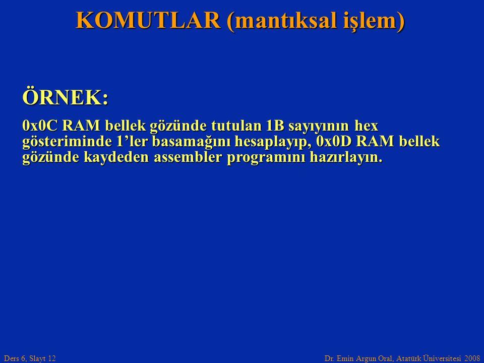 Dr. Emin Argun Oral, Atatürk Üniversitesi 2008 Ders 6, Slayt 12 KOMUTLAR (mantıksal işlem) ÖRNEK: 0x0C RAM bellek gözünde tutulan 1B sayıyının hex gös