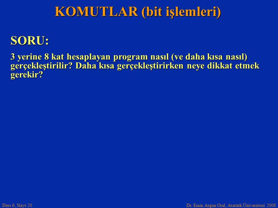 Dr. Emin Argun Oral, Atatürk Üniversitesi 2008 Ders 6, Slayt 20 KOMUTLAR (bit işlemleri) SORU: 3 yerine 8 kat hesaplayan program nasıl (ve daha kısa n