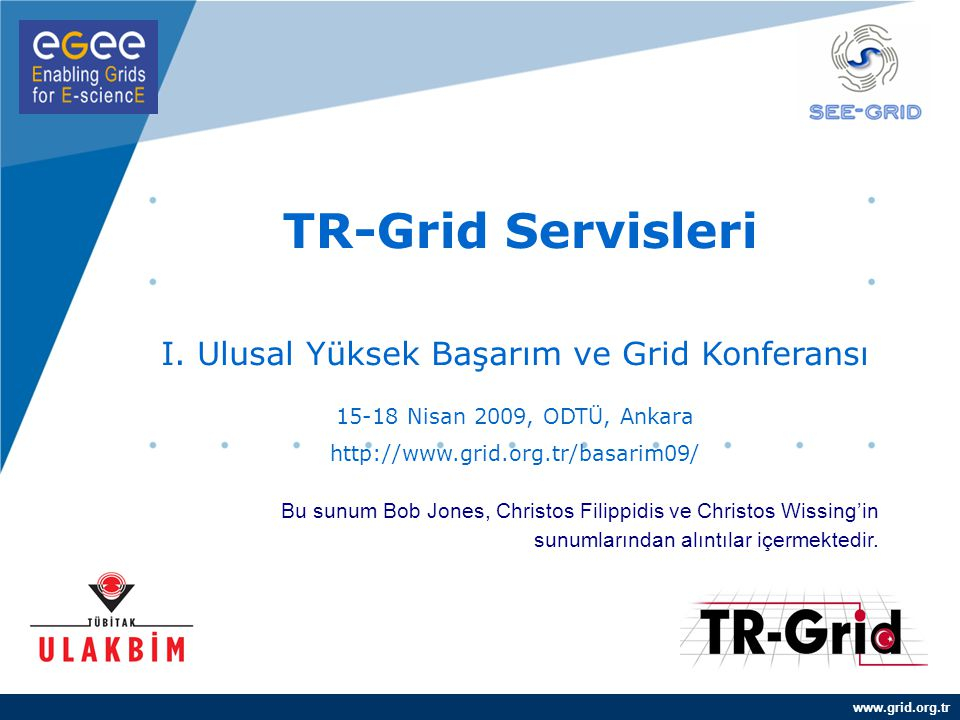 www.grid.org.tr TR-Grid Servisleri I. Ulusal Yüksek Başarım ve Grid Konferansı 15-18 Nisan 2009, ODTÜ, Ankara http://www.grid.org.tr/basarim09/ Bu sun